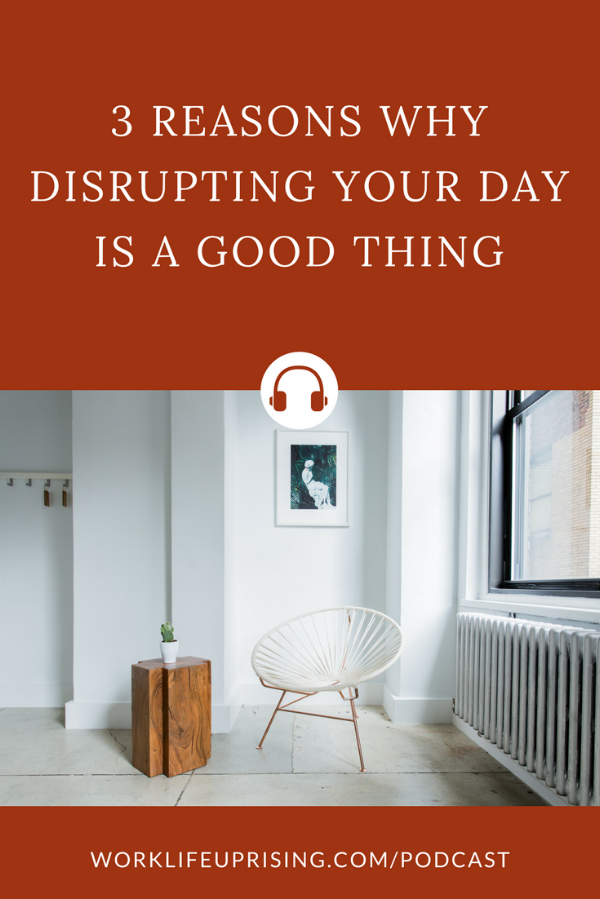 Ep8: 3 reasons why disrupting your day is a good thing