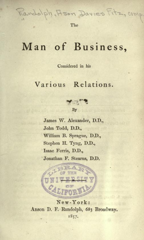 The Merchant's Clerk Cheered and Counselled, by James W. Alexander Men of Business: Their Position, Influence, and Duties, to Themselves, to Society, and Especially to Their Employees, by John Todd Men of Business: Their Responsibility in Respect to Governments, Churches, and Benevolent Institutions, by William B. Sprague Men of Business: Their Perplexities and Temptations, by Stephen H. Tyng Men of Business: Their Home Responsibilities, by Isaac Ferris Men of Business: Their Intellectual Culture, by Jonathan F. Stearns