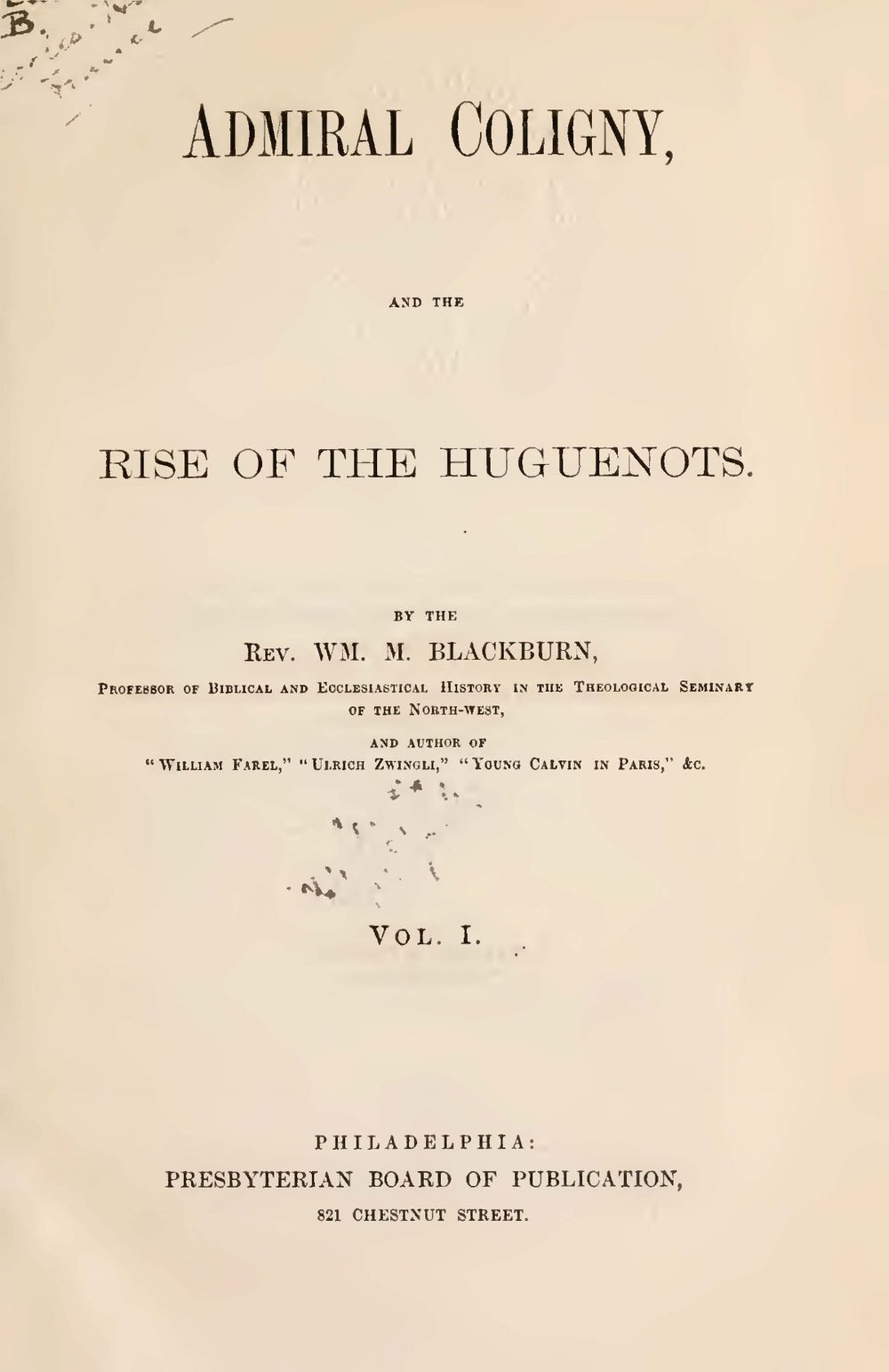 Blackburn, William Maxwell, Admiral Coligny and the Rise of the Huguenots, Vol. 1 Title Page.jpg