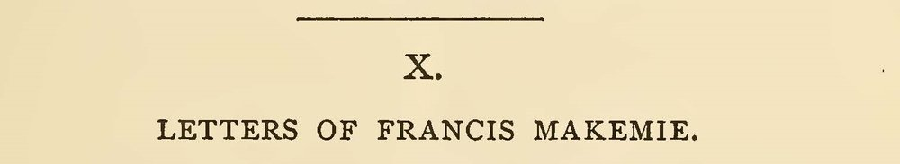 The introduction to these five letters by Francis Makemie, from Charles A. Briggs'  American Presbyterianism , Appendices IX and X, begins on page 16 of this PDF file.