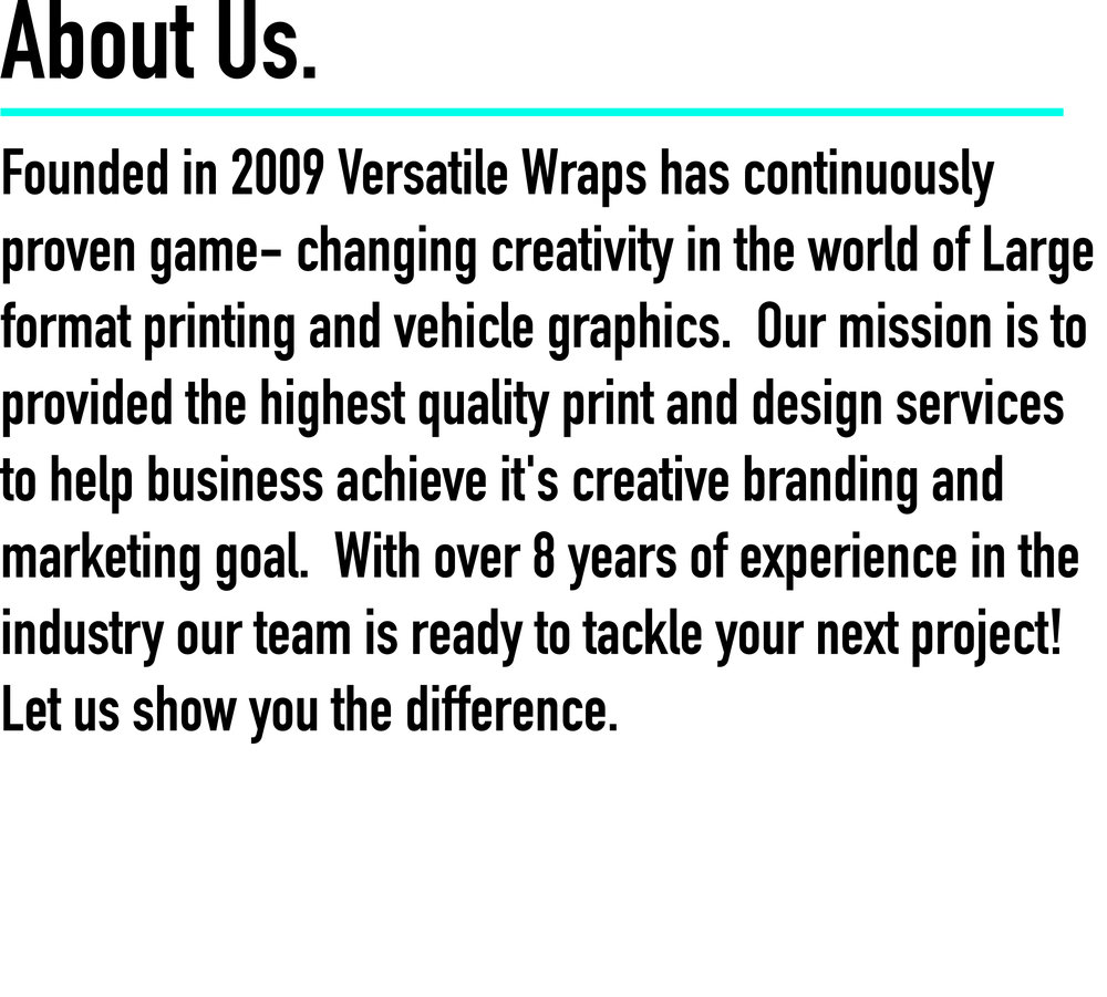 VERSATILE WRAPS offers a full range of print marketing services that focus on branding your business by providing services such as vehicle wraps, car wrapping,store front displays, custom banners, custom signs, graphic design, large format printing, and more! Versatile Wraps is well-known for delivering unique and functional designs that enhance company brand awareness. CALL TODAY for your free quote! (951) 381-2663