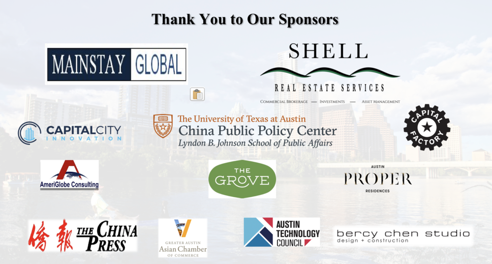Special thanks to   Mainstay Global  ,   Shell Real Estate Services  ,   LBJ School of Public Affairs China Public Policy Center  ,   The Grove  ,   Austin Proper Residences  ,   Capital Factory  ,   Austin Technology Council  ,   Greater Austin Asian Chamber of Commerce  ,   The China Press  ,   AmeriGlobe Consultin   g,  and   Bercy Chen Studio  .