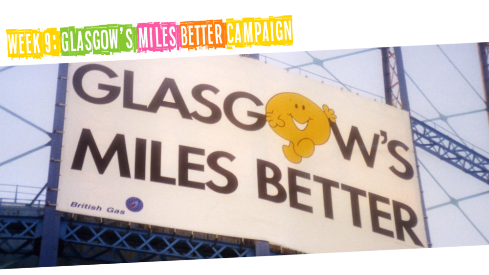 Week 9: Glasgow's Miles Better Campaign