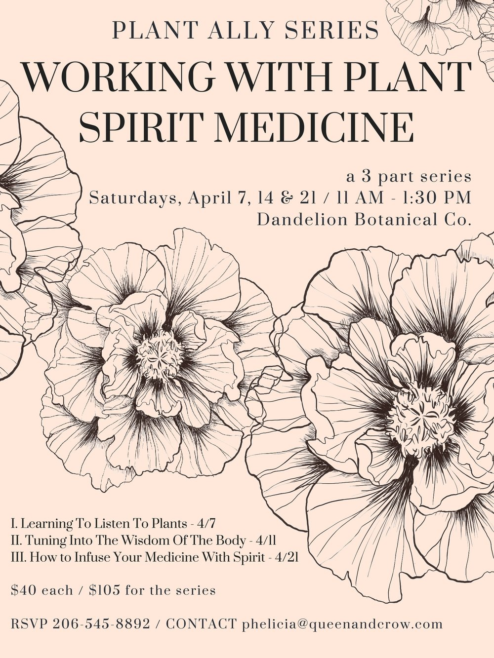 Plant Ally Series: Working with Plant Spirit Medicine @  Dandelion Botanical Company  \\$40 a workshop or $105 for the whole series     A 3-part series focused on cultivating a relationship with plants.        Learning To Listen To Plants , Saturday 4.7.18 , 11AM-1:30PM      In our first class we will talk about the many ways one can begin cultivating a relationship and an awareness of plant spirits.  We will meet a few plants as teas, tinctures and flower essences, and talk about working with the wisdom present in each form. In closing, we will engage a plant ally in dialogue through meditation with a flower essence, and create medicine bundles to support intentional dreaming.      Tuning Into The Wisdom Of The Body, Saturday 4.11.18 , 11AM-1:30PM      Our second class will focus on tuning into the wisdom of the body as tool for deepening our awareness of plant allies. We will practice grounding and centering in our bodies, and work with an essence or a tea to guide us in journaling from the body.  Our discussion will center on floral bathing, the wisdom of the elements, and cultivating embodied intuition by working with plants topically. Folks will leave with recipes for floral bathing and a flower essence.      Tincture Making & How to Infuse Your Medicine With Spirit, Saturday 4.21.18 , 11AM-1:30PM      In our final class we will engage in the ritual of medicine making by learning to make alcohol based tinctures in the folk medicine style. We will learns ways to invoke the spirits of the plants, invite the wisdom of lands and ancestors and make intentional medicine. Our discussion will include working with solar and lunar phases, making environmental essences, and creating community rituals of healing.   // RSVP though  Dandelion Botanical Company  or by calling 206-545-8892