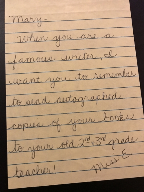 When you are a famous writer, I want you to remember to send autographed copies of your books to your old 2nd & 3rd grade teacher! - Miss E.
