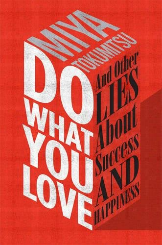 Do What You Love: And Other Lies About Success and Happiness  by Miya Tokumitsu