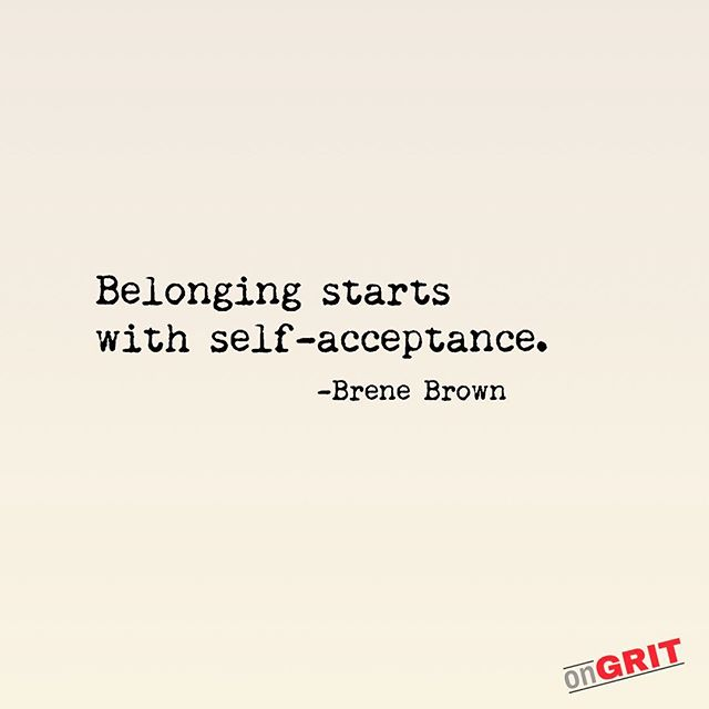 """""""Belonging starts with self-acceptance. Your level of belonging, in fact, can never be greater than your level of self-acceptance, because believing that you're enough is what gives you the courage to be authentic, vulnerable and imperfect."""" -Brene Brown"""