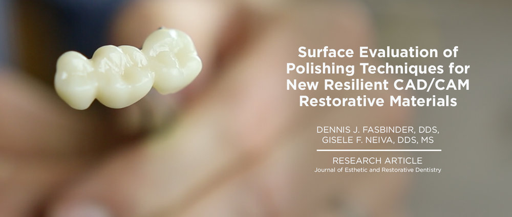 Surface Evaluation of Polishing Techniques for New Resilient CAD/CAM Restorative Materials DENNIS J. FASBINDER, DDS*, GISELE F. NEIVA, DDS, MS†s.     (*Clinical Professor, Department of Cariology, Restorative Sciences, and Endodontics, University of Michigan School of Dentistry, Ann Arbor, Michigan 48109-1078, USA †Clinical Associate Professor, Department of Cariology, Restorative Sciences, and Endodontics, University of Michigan School of Dentistry, Ann Arbor, Michigan 48109-1078, USA)