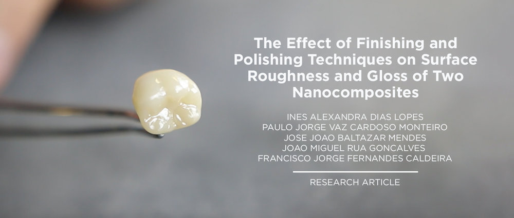 The effect of different finishing and polishing techniques on surface roughness and gloss of two nanocomposites -  Ines Alexandra Dias Lopes (a,d,*), Paulo Jorge Vaz Cardoso Monteiro (b,d,f), Jose Joao Baltazar Mendes (b,c,d,f), Joao Miguel Rua Gonc¸alves (a,b,c,d), Francisco Jorge Fernandes Caldeira (e,f)    ((*)(a) Oral Rehabilitation Department, Instituto Universita´rio Egas Moniz, Quinta da Granja, 2829 – 511 Monte da Caparica, Portugal (b) Postgraduate Program in Minimally Invasive Adhesive Dentistry, Instituto Universita´rio Egas Moniz, Quinta da Granja, 2829 – 511 Monte da Caparica, Portugal (c) Adhesive and Restorative Dentistry Department, Instituto Universita´rio Egas Moniz, Quinta da Granja, 2829 – 511 Monte da Caparica, Portugal (d) Egas Moniz University Clinic, Instituto Universita´rio Egas Moniz, Quinta da Granja, 2829 – 511 Monte da Caparica, Portugal (e) UCIBIO and REQUIMTE, Faculty of Science and Technology, Universidade Nova de Lisboa, Quinta da Torre, 2829 – 516 Monte da Caparica, Portugal (f) Egas Moniz Interdisciplinary Research Centre (CiiEM), Instituto Universita´rio Egas Moniz, Quinta da Granja, 2829 – 511 Monte da Caparica, Portugal)