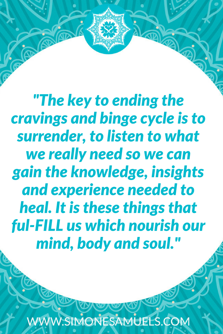 "Quote-  ""The key to overcoming cravings is to surrender, to listen to what we really need so we can gain the knowledge, insights and experience needed to heal. It is these things that ful-FILL us which nourish our mind, body and soul."""