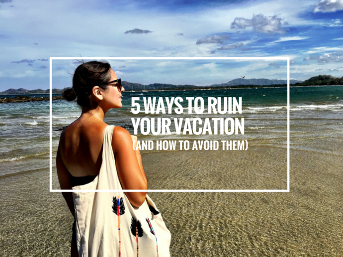 5-Ways-To-Ruin-Your-Vacation-And-How-To-Avoid-Them