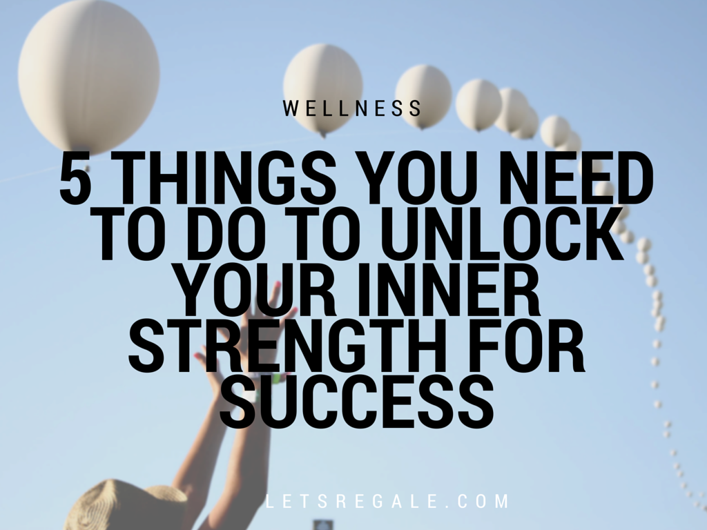 5 Things You Need To Do To Unlock Your Inner Strength for Success letsregale.com