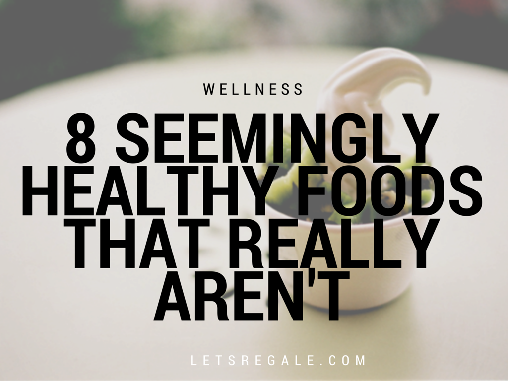 8 Seemingly Healthy Foods That Really Aren't letsregale.com