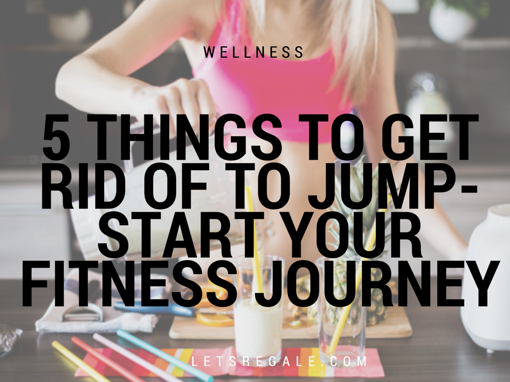 5 Things To Get Rid of To Jump-Start Your Fitness Journey letsregale.com
