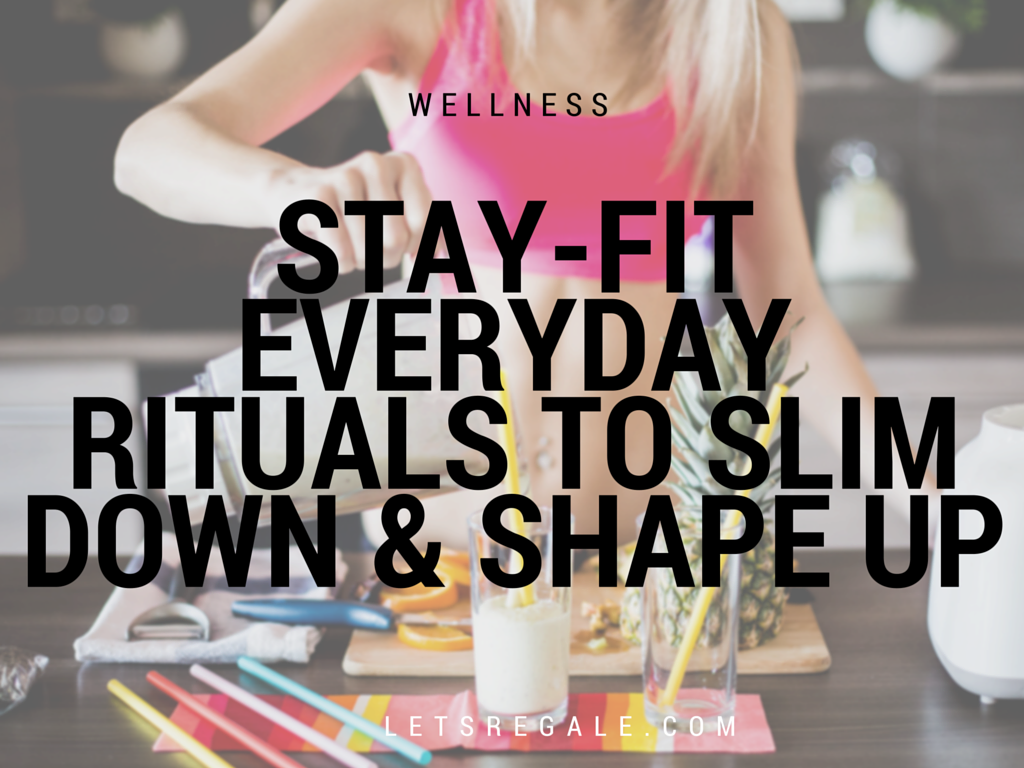 Stay-Fit Everyday Rituals To Slim Down and Shape Up letsregale.com
