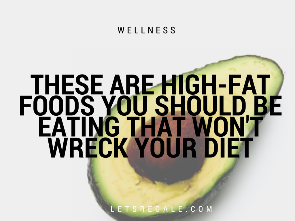 These Are High-Fat Foods You Should Be Eating That Won't Wreck Your Diet letsregale.com