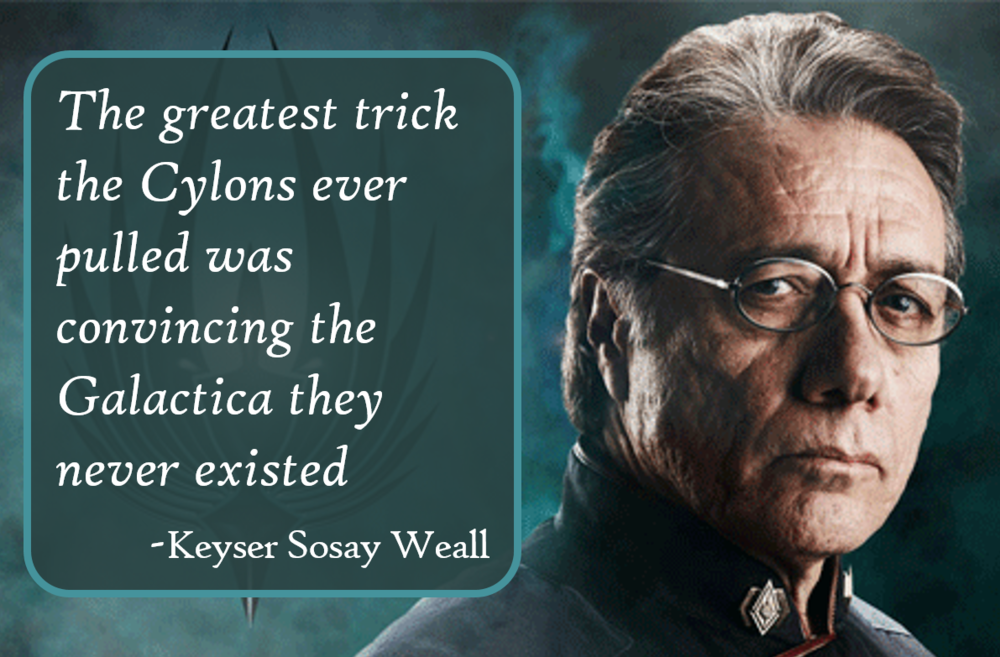 The greatest trick the Cylons ever pulled was convincing the Galactica they never existed. -Keyser Sosay Weall