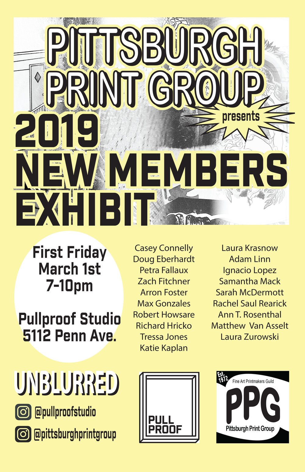 PPG presents 2019 New Members Exhibit - Pullproof Studio5112 Penn AvenuePittsburgh, PAJoin Pullproof Studio this upcoming First Friday, March 1, 7-10pm for PPG presents the 2019 New Members Exhibit, featuring a strong lineup of works by artists new to Pittsburgh Print Group—our city's rapidly growing printmakers association. This salon show features select traditional and experimental works by printmakers across the tri-state area. The Pittsburgh Print Group is delighted to welcome a large group of talented artists to its membership this year. This exhibition, which is free and open to the public, will feature artwork by Casey Connelly, Doug Eberhardt, Petra Fallaux, Zach Fitchner, Arron Foster, Max Emiliano Gonzales, Robert Howsare, Richard Hricko, Tressa Jones, Katie Kaplan, Laura Krasnow, Adam Linn, Ignacio Lopez, Samantha Mack, Sarah McDermott, Rachel Saul Rearick, Ann T. Rosenthal, Matthew Van Asselt, and Laura Zurowski.The opening reception will be part of Unblurred: First Fridays on Penn, a monthly art and entertainment crawl in Garfield. Come to the exhibit, and then enjoy the rest of the evening exploring the neighborhood and its offerings.Take a look at some sneak peaks of work on view below!