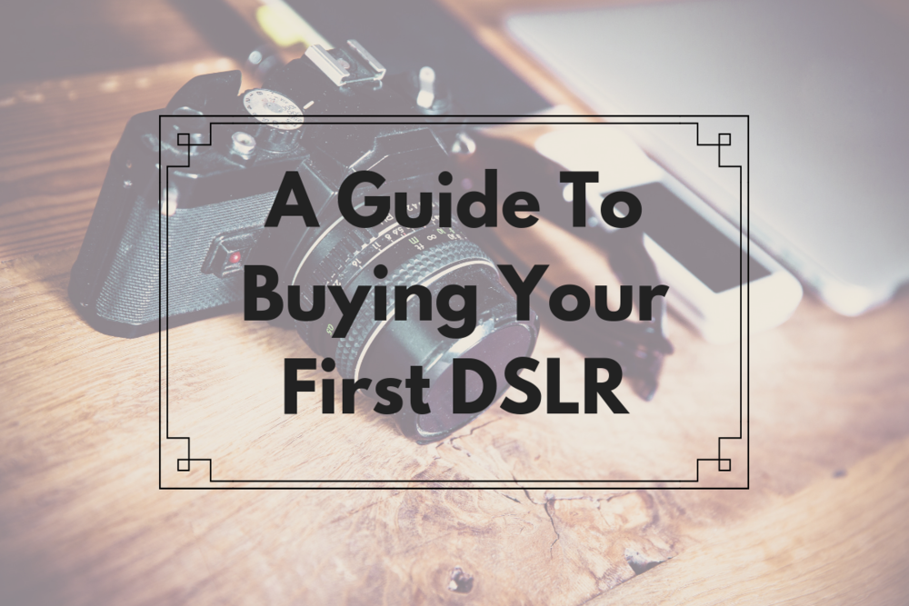 A Guide To Buying YourFirst DSLR -