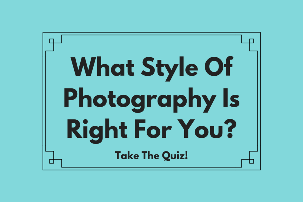 What Style Of Photography Is Right For You? Take The Quiz! -