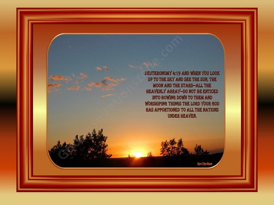 Deuteronomy 4:19 19 And when you look up to the sky and see the sun, the moon and the stars—all the heavenly array—do not be enticed into bowing down to them and worshiping things the Lord your God has apportioned to all the nations under heaven. 20 But as for you, the Lord took you and brought you out of the iron-smelting furnace, out of Egypt, to be the people of his inheritance,as you now are. Taken at Ironwood, MN #67