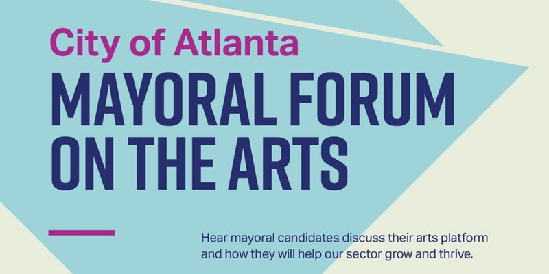 Hear mayoral candidates discuss their arts platform and how they will help our sector grow and thrive. Moderated by Doug Hooker, Atlanta Regional Commission, and Penny McPhee, Arthur M. Blank Family Foundation. The Mayoral Forum will be held in the Rich Theatre at the Robert W. Woodruff Arts Center.  5 p.m. - Network and mingle  5:30 p.m. - Forum begins  7 p.m. – Reception
