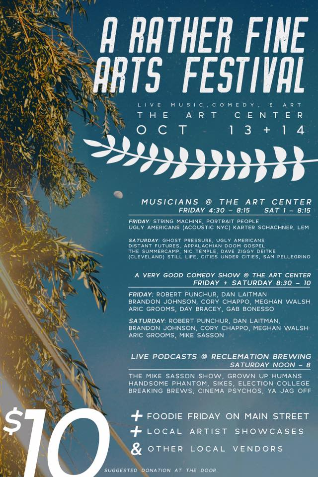 Please join us on Main St. Butler, PA for a two day arts festival that we consider to be rather fine. Yes, its the first ever A Rather Fine Arts Festival happening on Friday October, 13th and Saturday October, 14th. This event is geared up to be one heck of a fun time and we are so excited to share the schedule with yinz. // FRIDAY SCHEDULE // ***Foddie Friday Food Truck Event*** *** Butler Area Polyculture booth all weekend*** Live Music / Comedy / Art Showcases @ the Basement of The Arts Center **doors 430pm** ART SHOWCASES: Infected By Dummies The Jefferson Glass Company (Sean McDonald) Tiny Book Dragon Art Zofia Chrzanowska **more tba** LIVE MUSIC: 5:00 - 5:25 // Karter Schachner, Composer & Songwriter https://solpersona.bandcamp.com/album/new-traditions 5:40 - 6:05 // Ugly Americans - Band https://uglyamericans.bandcamp.com/album/pfizer-demos 6:20 - 6:45 // Lem https://lemmakesmusic.bandcamp.com/releases 7:00 - 7:25 // Portrait People https://portraitpeople.bandcamp.com/ 7:40 - 8:10 // String Machine https://stringmachine.bandcamp.com/ A Very Good Comedy Show: 8:30pm // Robert Punchur 8:40pm // Daniel Laitman 8:50pm // Brandon Johnson 9:00pm // Meghan Walsh 9:10pm // Aric Grooms 9:20pm // Day Bracey // SATURDAY SCHEDULE // Live Podcasts @ Reclamation Brewing Company hosted by Day Bracey 12:00pm // Ya Jagoff! http://yajagoff.com/category/yajagoff-podcast-episodes/ 1:00pm // Cinema Psychos http://cinemapsychosshow.com/category/podcast/ 2:00pm // Election College http://electioncollege.com/podcast/ 3:00pm // Breaking Brews Pittsburgh http://breakingbrews.com/podcast/ 4:00pm // Start The Beat w/ SIKES http://epicastnetwork.com/startthebeat 5:00pm // Handsome Phantom https://www.handsomephantom.com/ 6:00pm // Grownup Human Comic People http://epicastnetwork.com/grownuphumans 7:00pm The Mike Sasson Show http://www.riversedgepgh.com/sasson Live Music / Comedy / Art Showcases @ the Basement of the Arts Center **doors 1:00pm** Art Showcases: Ronnie Hicks Art The Jefferson Glass Company Alex Coggon Isabel Horgon Live Music: 1:30 -1:55 // Cities Under Cities https://citiesundercities.bandcamp.com/ 2:10 - 2:35 // Nic Temple https://portraitpeople.bandcamp.com/ 2:50 - 3:15 // Dave Ziggy https://c-levelmusic.bandcamp.com/ 3:30 - 3:55 // Still Life https://www.facebook.com/stilllifetheband/ 4:10 - 4:35 // Sam Pellegrino https://sampellegrinomusic.bandcamp.com/releases 4:50 - 5:15 The Summercamp https://soundcloud.com/thesummercamp 5:30 - 5:55 Distant Futures https://distantfutures.bandcamp.com/album/mosaic 6:10 - 6:35 Apalachian Doom Gospel 6:50 - 7:15 Ugly Americans - Band https://uglyamericans.bandcamp.com/album/pfizer-demos 7:30 - 8:10 Ghost Pressure https://ghostpressure.bandcamp.com/ A Very Good Comedy Show: 8:30pm // Robert Punchur 8:40pm // Daniel Laitman 8:50pm // Cory Chappo 9:00pm // Meghan Walsh 9:10pm // Aric Grooms 9:20pm // Mike Sasson **The podcast day is free to attend** **Art Center is a suggested donation of $10.00** **Most artists will have merch to buy so come do some early christmas shopping**
