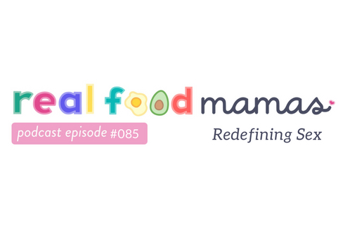 REAL FOOD MAMAS - EP85: Redefining Sex