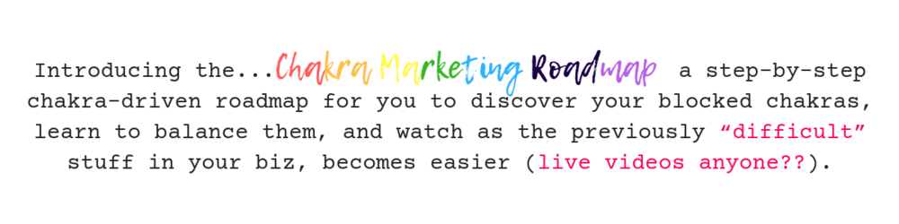 """Introducing the Chakra Marketing Roadmap, a step-by-step chakra-driven roadmap for you to discover your blocked chakras, learn to balance them, and watch as the previously """"difficult"""" stuff in your biz, becomes eas.png"""
