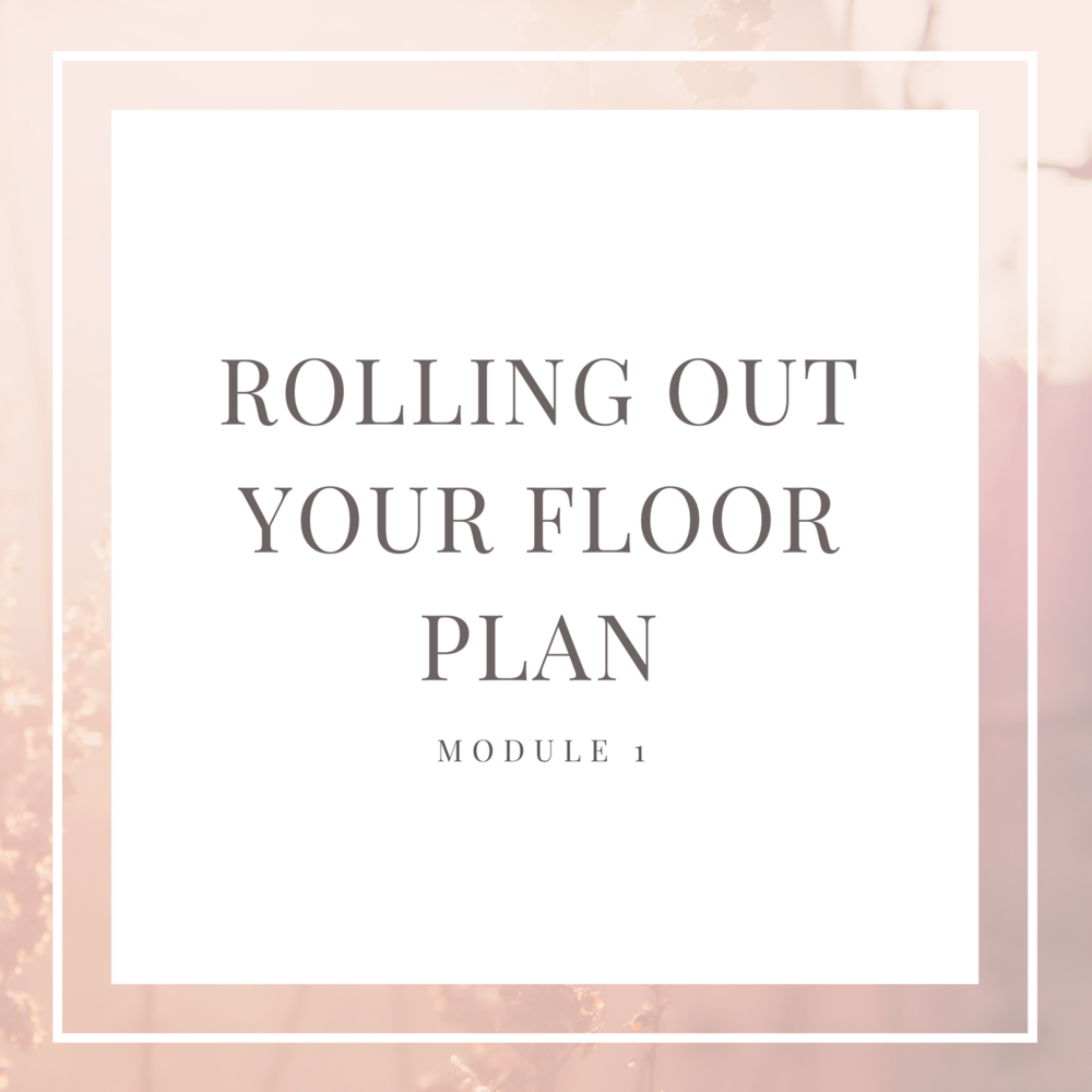 6-Figure Floor Plan MODULE 1: Rolling Out Your Floor Plan