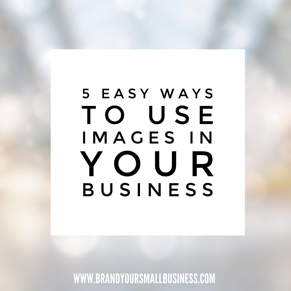 5 easy ways to use images in your business.  www.brandyoursmallbusiness.com  | #marketing #branding #marketingtips #smallbusiness