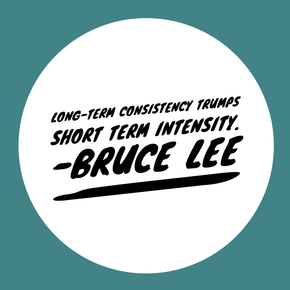 """Long term consistentcy trumps short term intensity"" - Bruce Lee"