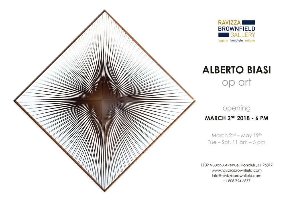 "Ravizza Brownfield Gallery is pleased to announce the first kinetic art exhibit in Hawaii; a solo show of works by Alberto Biasi, titled ""OP ART"" which will open March 2, 2018.  Alberto Biasi, born in Padua, Italy in 1937, has always been at the forefront of post-war Italian art.  Today he is Internationally recognized as the most coherent and authoritative artist of the genre known as Optical Art (Op Art).  The name Op Art itself was coined in 1964 by a TIME magazine journalist who, speaking about a work by Alberto BIasi, then a member of Gruppo N, defined this new art trend as ""Optical."" This was shortened into Op Art, a name that summed up new ideas that at the time were being propounded about the perception of art and movement.  Kinetic art first appeared after World War II, with its popularity increasing in the 1960s. It was a new language artists were looking for after they felt Lyrical Abstraction had exhausted its possibilities. A new relationship took place between the artwork, the artist, and the viewer. The study of movement became crucial for this new avant-garde, whether real movement with the use of mechanisms, or illusory or optical movement as in the case of the work by Alberto Biasi.  Each Op Art work takes careful planning to make it function; using its surrounding light to collaborate with the artwork in a dialogue that is fundamental for the success of kinetic thought.  However, it is the viewer who is essential to bringing the work to life. His intervention and interaction with a kinetic work is the basis of the ideas behind this genre, and this puts the artist himself into a secondary role for the work's total success.  These were times when experimental use of materials ran deep in order to play with light in new ways.  Alternative materials such as plastic, metal, paper, glass, and mirrors allowed for a search for an aesthetic based on rationality and cyclic movements, and that also exploited the objective perception of each active spectator in front of the artwork.  Many exhibitions were held across Europe and the US throughout the 1960s and 70s which were crucial for the development of this genre. In 1965, the Museum of Modern Art in New York City catapulted Op Art's worldwide interest with its incredibly successful show The Responsive Eye, which had some 180,000 visitors.  Biasi along with other Gruppo N members, participated in the 4th annual San Marino Biennale in 1963 where Biasi was awarded first prize.  Throughout these exhibits Biasi experimented and delved into what became lifelong research into movement, specifically the passive sense of a purely perceptive motion.  The superimpositions of slender ribbon-like structures, laid out according to rigorously calculated geometries, play with the contrasting and varied colors of the canvas to spark off the perception of movement in the viewers eye, who thus become jointly responsible for the visual event that comprises the work as a whole.  For the current exhibition, created specifically for Hawaii, Biasi turns to his favorite themes of movement and light, however working in a new, large scale format, as well as playing with transparency and medium.   Biasi will travel from Italy to Hawaii to spend three weeks at Ravizza Brownfield Gallery, creating additional art work on site, and will be available for lectures, artist talks, and other teaching programs for both youth and adults.  Alberto Biasi's works can be found in prestigious collections around the world, including the Museum of Modern Art in New York; the Hermitage, Saint Petersburg; the Museum of Modern Art, Rome; the Peggy Guggenheim Collection, Venice; and the museums of Belgrade, Bratislava, Buenos Aires, Prague, San Francisco, Tokyo, Turin, Ulm, Wroclaw, and Zagreb."