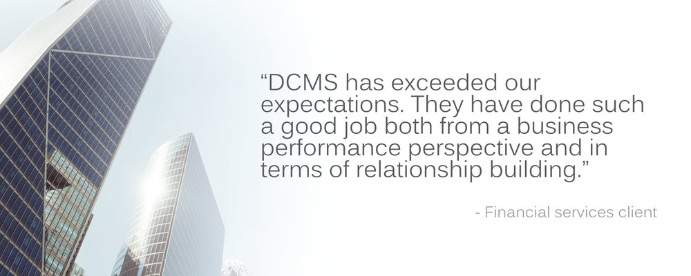 "Financial services client testimonial: ""DCMS has exceeded our expectations. They have done such a good job both from a business performance perspective and in terms of relationship building."""