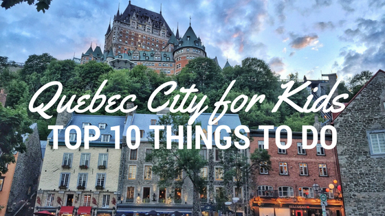 Quebec City For Kids Top Things To Do - 10 things to see and do in quebec city