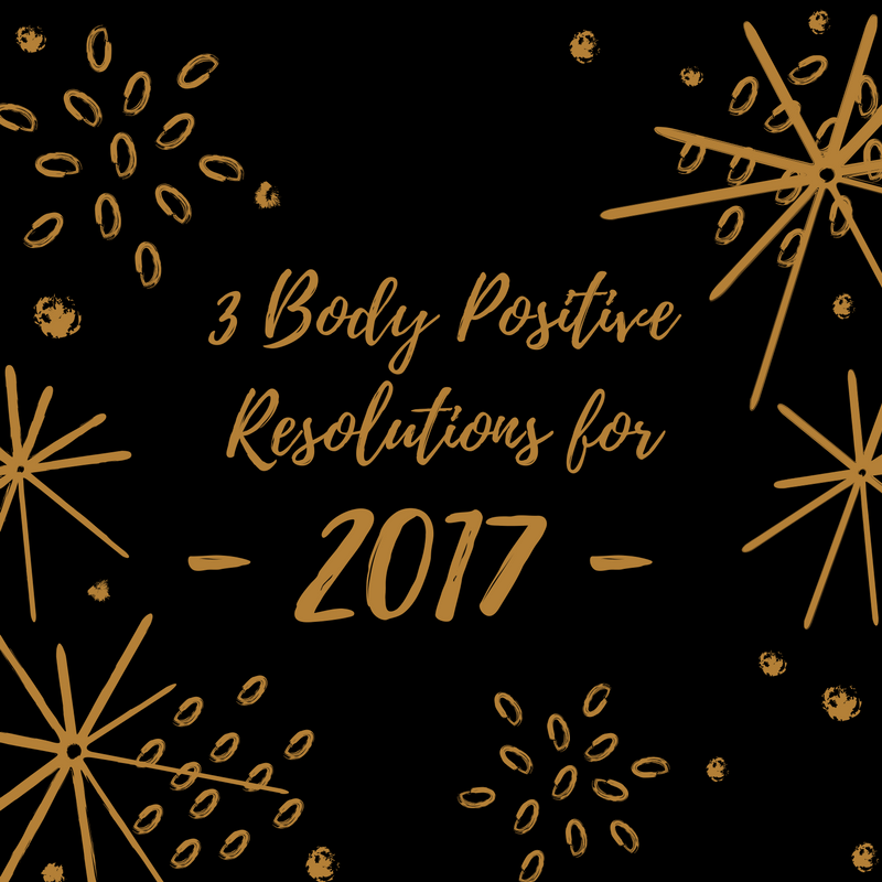 Forget weight loss resolutions - try one of these three body positive resolutions for 2017!