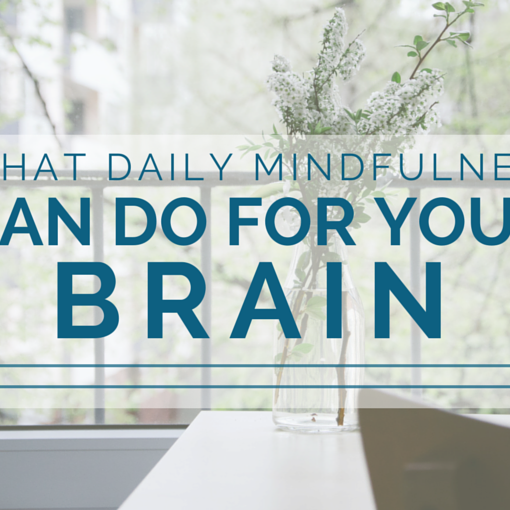 What Daily Mindfulness Can Do For Your Brain