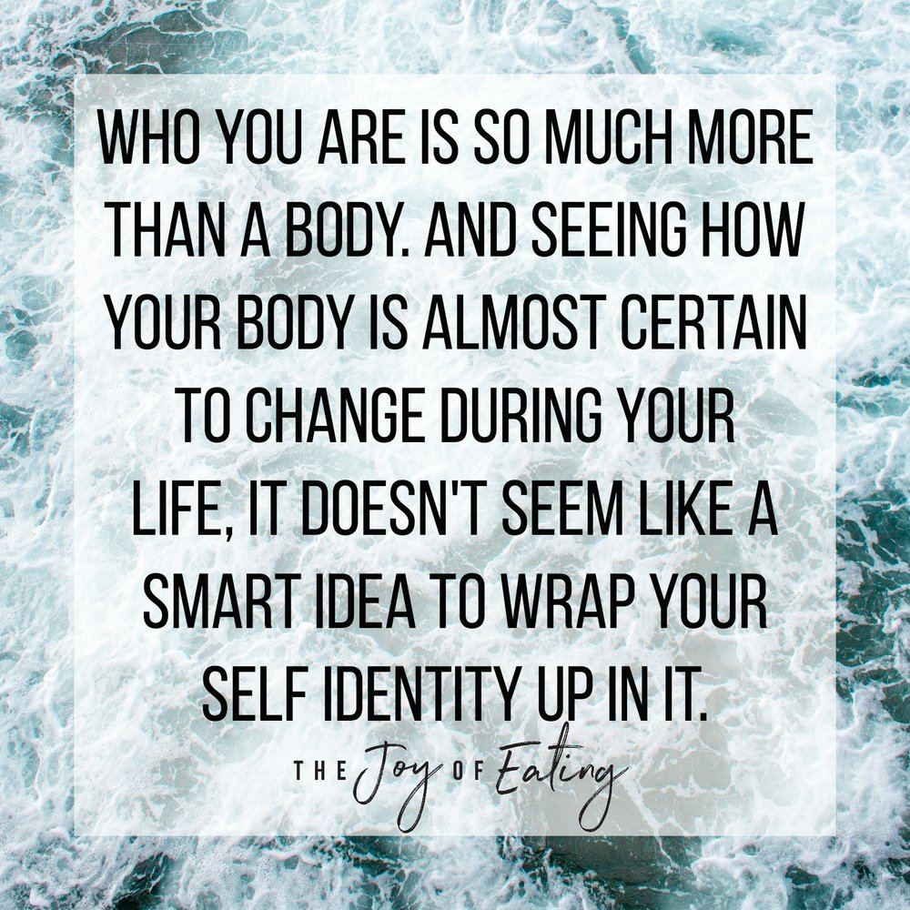 Who you are is so much more than a body. And seeing how your body is almost certain to change during your life, it doesn't seem like a smart idea to wrap your self identity up in it. bodyimage #haes #intuitiveeating