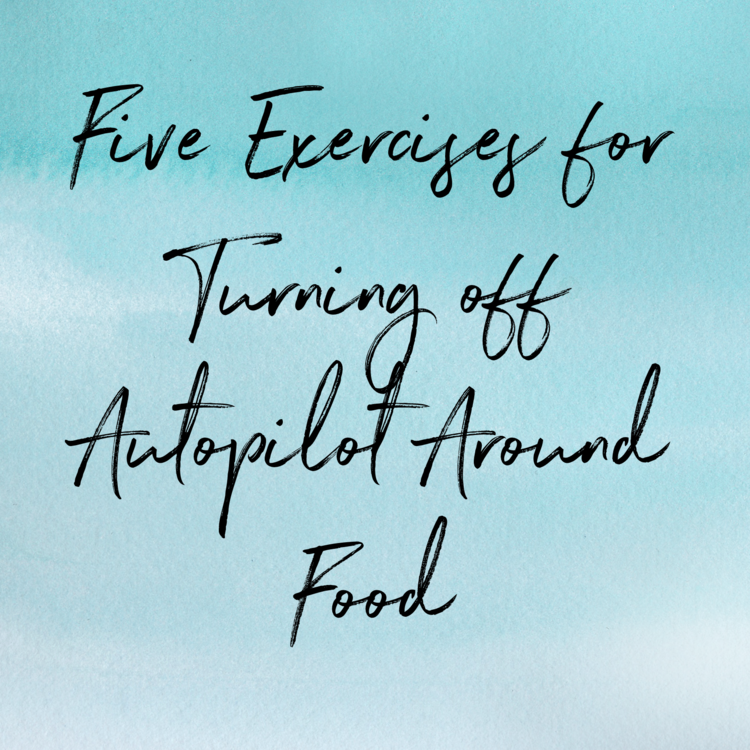 Three Exercises for Turning off Autopilot Around Food