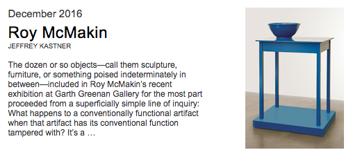 "Roy McMakin Reviewed in Artforum - December 2016The dozen or so objects—call them sculpture, furniture, or something poised indeterminately in between—included in Roy McMakin's recent exhibition at Garth Greenan Gallery for the most part proceeded from a superficially simple line of inquiry: What happens to a conventionally functional artifact when that artifact has its conventional function tampered with? It's a question with which McMakin—a Wyoming-born artist and craftsman who studied at the University of California, San Diego, in the late 1970s and early '80s with teachers such as Allan Kaprow and Manny Farber and who today also works both as an architect and a commercial furniture designer—has spent years engaging. It's also one situated within a constellation of philosophical inquiries that the world of contemporary art has in recent years increasingly turned its attention toward: the matter, as the editors of October put it in a recent issue devoted to the subject, of ""materialisms."" McMakin's constructions on display here were in most instances bits of found vernacular furniture denatured by being placed into physical, and metaphysical, dialogue with objects and forms made by the artist; they asked sneakily complex questions about the conditions of ""things,"" both in relation to, and independent of, human apperception and use. And at their slipperiest they evoked, in a rather unassuming and plainspoken way, the ""broken tools"" of so much interest to present-day interpreters of the Heideggerian ontology of objects: pieces of ""equipment"" that usually withdraw from us into anonymous utility, but when rendered inoperative instead announce themselves anew, estranged from conditions of ready use and revealing a certain, if opaque, mode of presence."