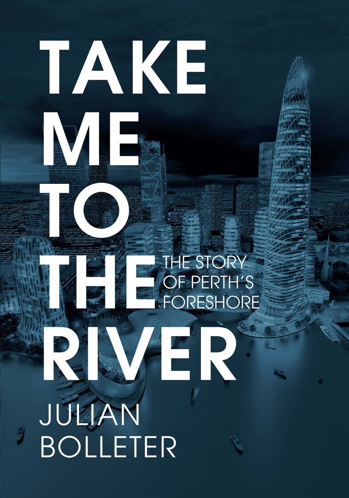 Julian Bolleter's award winning book - Take Me To the River uncovers hundreds of 'lost' proposals for Perth's foreshore.