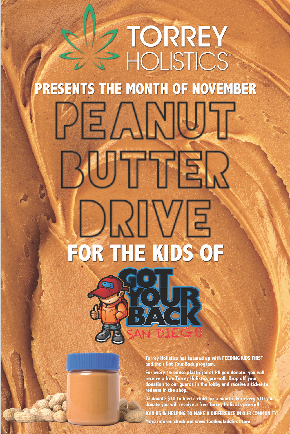 Peanut Butter DriveNovember 2017  - Torrey Holistics has teamed up withFEEDING KIDS FIRST and their Got Your Back program.For every 16 ounce plastic jar of PB you donate, you will receive a free Torrey Holistics pre-roll. Drop it off your donation to our guards in the lobby and receive a ticket to redeem in the shop.Or Donate $30 to feed and feed a child for a month. For every $10 you donate you will receive a free Torrey Holistics pre-roll.Join us in helping to make a difference in our community!More information check out www.feedingkidsfirst.com