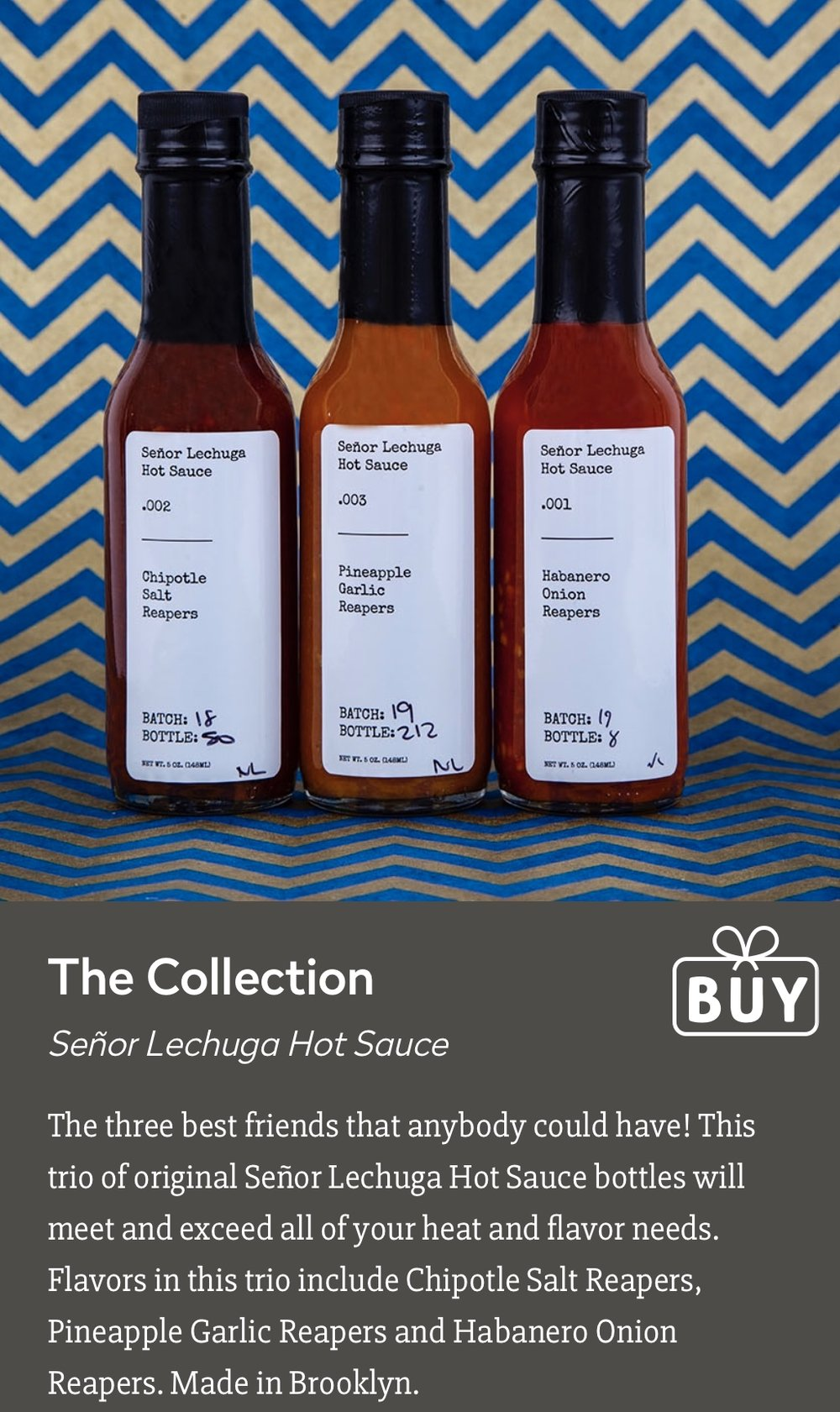 "Made in NYC   2018 Gifted and Talented Holiday Gift Guide   ""The three best friends that anybody could have! This trio of original Señor Lechuga Hot Sauce bottles will meet and exceed all of your heat and flavor needs. Flavors in this trio include Chipotle Salt Reapers, Pineapple Garlic Reapers and Habanero Onion Reapers. Made in Brooklyn."