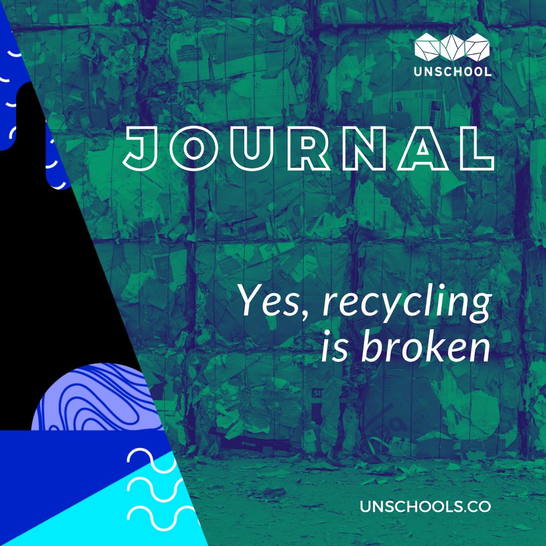 Week 11: Yes, Recycling is Broken   UNSCHOOL
