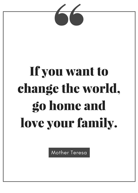 If_you_want_to_change_the_world,_go_home_and_love_your_family._(1).png