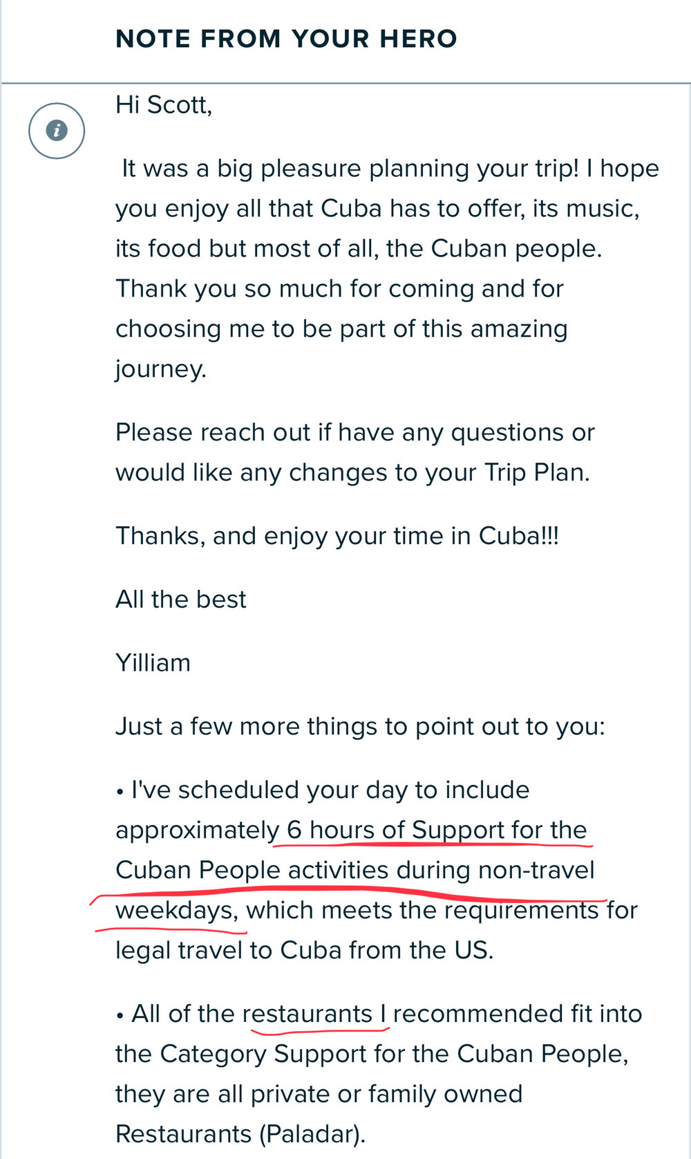 ViaHero - You could build your own itinerary to prove your compliance with the Support for the Cuban People requirement, but I recommend using ViaHero to ensure you are covered. You work with a local person (a Hero who you select- Yilliam was fantastic!) to customize an itinerary with your preferences.The comprehensive itinerary is viewable offline, via an app or pdf, and your Hero is available if any questions arise both before and during your trip.You should save this itinerary and all receipts for 5 years after your trip.The category definition is fairly loose, but basically the activities you partake in should help the Cuban people rather than the government. This includes staying at an AirBnB or casa particular, eating at local restaurants, or taking a tour conducted by a local. The government hotels and restaurants are very pricey and sterile in any case, so this is the best way to experience Cuba.ViaHero Promo Code (5% discount):SHAREFIVE