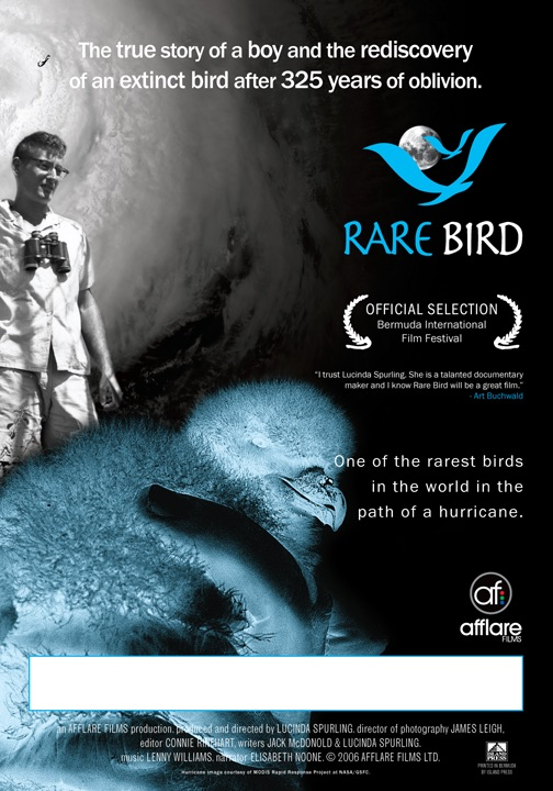 Rare Bird(2006) - Imagine finding a pterodactyl alive and nesting on an obscure island. Rare Bird is the true story of a 15 year old boy who helped find a bird believed extinct and solve the mystery of its existence. Like the myth of the phoenix, the Cahow bird is resurrected on the island paradise of Bermuda at the dawn of its development, returning to teach humanity an important lesson in perseverance against the threat of global warming. This true story is both a miracle and a mystery and will keep you riveted as the destiny of an