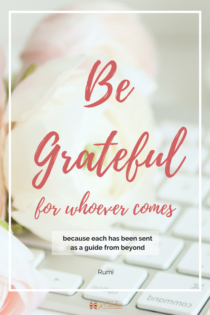 Be Grateful for whoever comes because each is sent as a guide from beyond.  Inspirational quotes for women // motivation for women // reminders of truth // Path of Presence.com