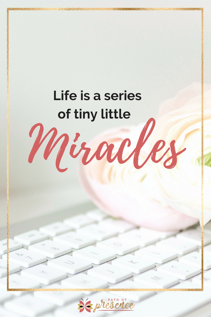 Life is a series of tiny little miracles :: inspiration for women :: self care for moms :: womanpreneur motivation :: path of presence