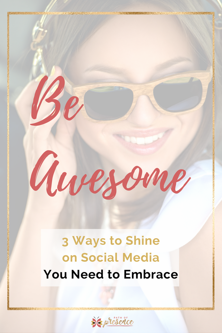 Be-Awesome - 3 Ways to Shine on Social Media You Need to Embrace - Path of Presence.com - Evelyn Foreman